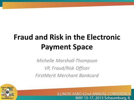 Fraud and Risk in the Electronic Payment Space Michelle Marshall-Thompson VP, Fraud/Risk Officer FirstMerit Merchant Bankcard.