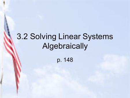3.2 Solving Linear Systems Algebraically p. 148. 2 Methods for Solving Algebraically 1.Substitution Method (used mostly when one of the equations has.