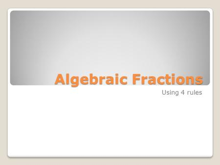 Algebraic Fractions Using 4 rules. In this Powerpoint, we will look at examples of simplifying Algebraic Fractions using the 4 rules of fractions. To.