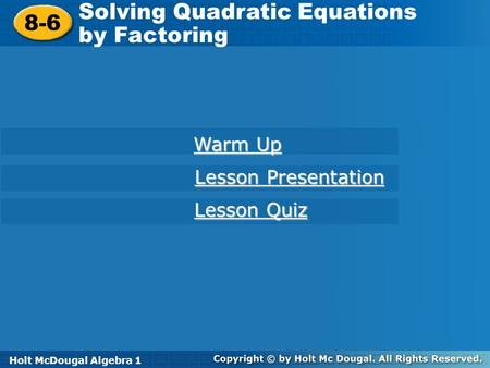 Holt McDougal Algebra 1 8-6 Solving Quadratic Equations by Factoring 8-6 Solving Quadratic Equations by Factoring Holt Algebra 1 Warm Up Warm Up Lesson.