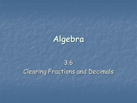 Algebra 3.6 Clearing Fractions and Decimals. Clearing the fractions   It is easier to deal with whole numbers in an equation than with fractions. 