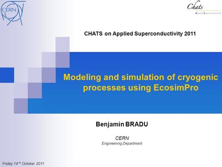Modeling and simulation of cryogenic processes using EcosimPro Benjamin BRADU CERN Engineering Department CHATS on Applied Superconductivity 2011 Friday.