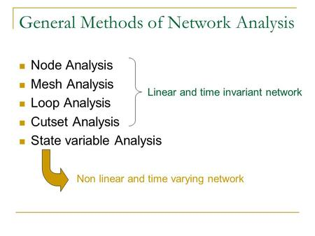 General Methods of Network Analysis Node Analysis Mesh Analysis Loop Analysis Cutset Analysis State variable Analysis Non linear and time varying network.