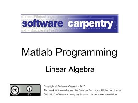 Linear Algebra Copyright © Software Carpentry 2010 This work is licensed under the Creative Commons Attribution License See