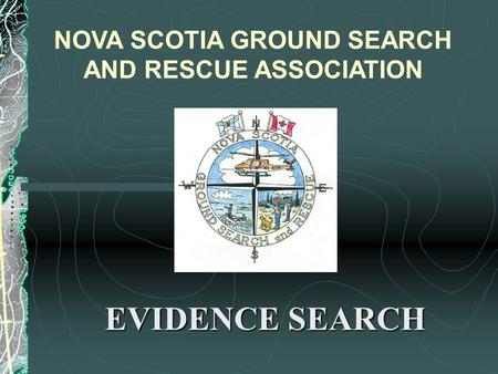 EVIDENCE SEARCH NOVA SCOTIA GROUND SEARCH AND RESCUE ASSOCIATION.