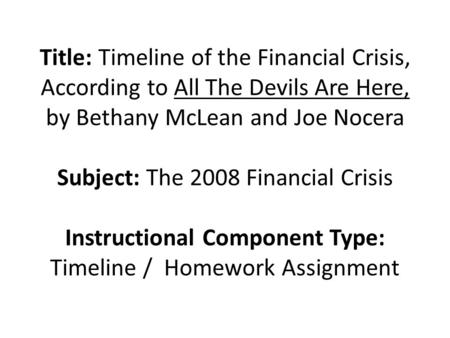 Title: Timeline of the Financial Crisis, According to All The Devils Are Here, by Bethany McLean and Joe Nocera Subject: The 2008 Financial Crisis Instructional.