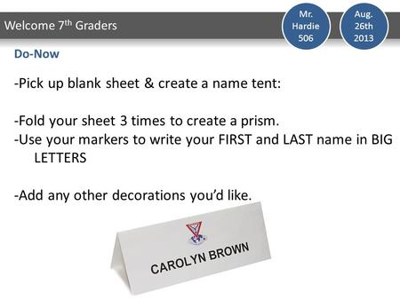 Aug. 26th 2013 Welcome 7 th Graders Mr. Hardie 506 Do-Now -Pick up blank sheet & create a name tent: -Fold your sheet 3 times to create a prism. -Use.