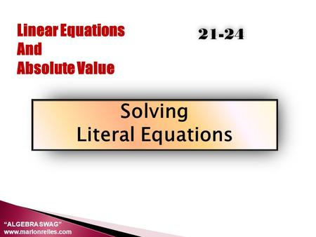 "Linear Equations And Absolute Value Solving Literal Equations 21-24 ""ALGEBRA SWAG"" www.marlonrelles.com."