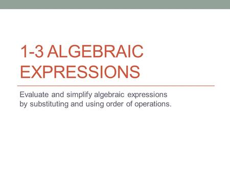 1-3 ALGEBRAIC EXPRESSIONS Evaluate and simplify algebraic expressions by substituting and using order of operations.