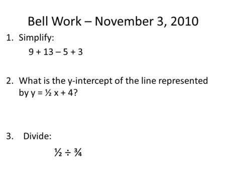 Bell Work – November 3, 2010 1.Simplify: 9 + 13 – 5 + 3 2.What is the y-intercept of the line represented by y = ½ x + 4? 3. Divide: ½ ÷ ¾.
