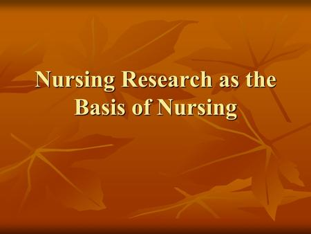Nursing Research as the Basis of Nursing. Importance of Nursing Research Nurses ask questions aimed at gaining new knowledge to improve pt. care Nurses.