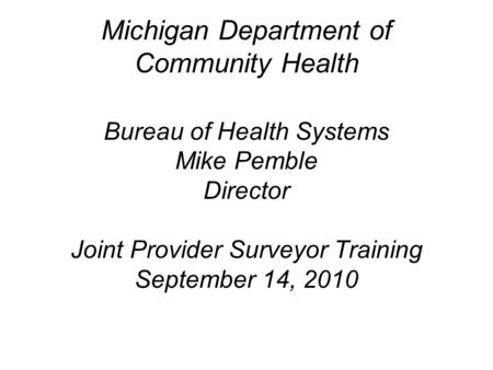 Michigan Department of Community Health Bureau of Health Systems Mike Pemble Director Joint Provider Surveyor Training September 14, 2010.