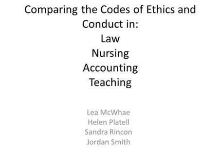 Comparing the Codes of Ethics and Conduct in: Law Nursing Accounting Teaching Lea McWhae Helen Platell Sandra Rincon Jordan Smith.
