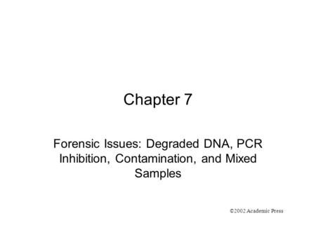 Chapter 7 Forensic Issues: Degraded DNA, PCR Inhibition, Contamination, and Mixed Samples ©2002 Academic Press.