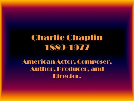 Charlie Chaplin 1889-1977 American Actor, Composer, Author, Producer, and Director.