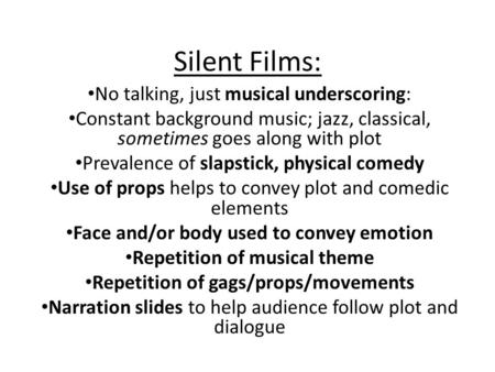 Silent Films: No talking, just musical underscoring: Constant background music; jazz, classical, sometimes goes along with plot Prevalence of slapstick,