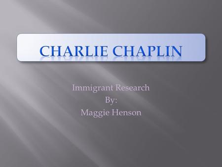 Immigrant Research By: Maggie Henson. Background of Charlie Chaplin Charlie Chaplin was born on April 16, 1889 in London, England. He first visited the.