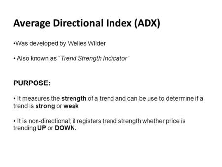 "Average Directional Index (ADX) Was developed by Welles Wilder Also known as ""Trend Strength Indicator"" PURPOSE: It measures the strength of a trend and."