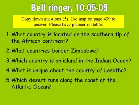 Copy down questions (5). Use map on page 439 to answer. Please have planner on table. 1.What country is located on the southern tip of the African continent?