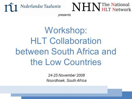 Workshop: HLT Collaboration 24-25 November 2008 Workshop: HLT Collaboration between South Africa and the Low Countries 24-25 November 2008 Noordhoek, South.