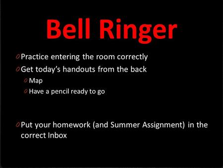 Bell Ringer 0 Practice entering the room correctly 0 Get today's handouts from the back 0 Map 0 Have a pencil ready to go 0 Put your homework (and Summer.