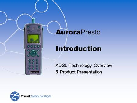 Aurora Presto Introduction ADSL Technology Overview & Product Presentation.