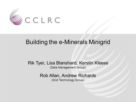 Building the e-Minerals Minigrid Rik Tyer, Lisa Blanshard, Kerstin Kleese (Data Management Group) Rob Allan, Andrew Richards (Grid Technology Group)