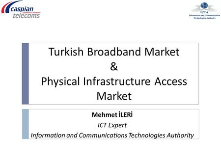 Mehmet İLERİ ICT Expert Information and Communications Technologies Authority Turkish Broadband Market & Physical Infrastructure Access Market.