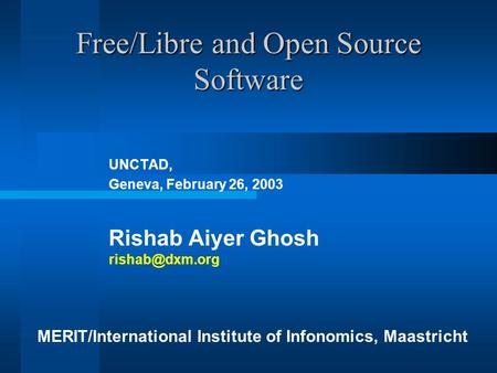 Free/Libre and Open Source Software UNCTAD, Geneva, February 26, 2003 Rishab Aiyer Ghosh MERIT/International Institute of Infonomics, Maastricht.