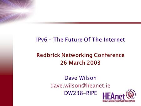 IPv6 – The Future Of The Internet Redbrick Networking Conference 26 March 2003 Dave Wilson DW238-RIPE.