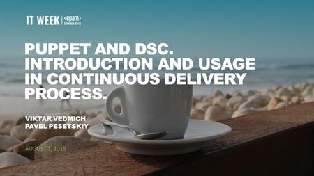 1 PUPPET AND DSC. INTRODUCTION AND USAGE IN CONTINUOUS DELIVERY PROCESS. VIKTAR VEDMICH PAVEL PESETSKIY AUGUST 1, 2015.