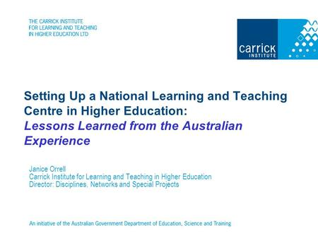 Setting Up a National Learning and Teaching Centre in Higher Education: Lessons Learned from the Australian Experience Janice Orrell Carrick Institute.