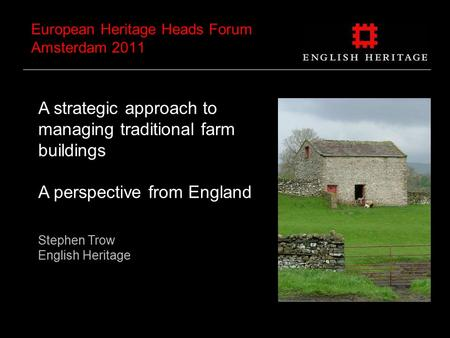 European Heritage Heads Forum Amsterdam 2011 A strategic approach to managing traditional farm buildings A perspective from England Stephen Trow English.