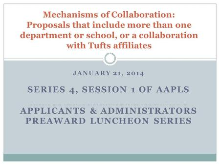 JANUARY 21, 2014 SERIES 4, SESSION 1 OF AAPLS MECHANISMS OF COLLABORATION: PROPOSALS THAT INCLUDE MORE THAN ONE TUFTS DEPARTMENT OR SCHOOL, OR A COLLABORATION.
