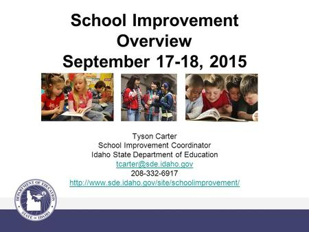 School Improvement Overview September 17-18, 2015 Tyson Carter School Improvement Coordinator Idaho State Department of Education