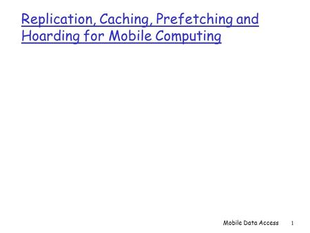Mobile Data Access1 Replication, Caching, Prefetching and Hoarding for Mobile Computing.