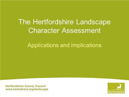 Hertfordshire County Council www.hertsdirect.org/landscape The Hertfordshire Landscape Character Assessment Applications and implications.