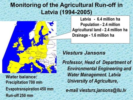 Monitoring of the Agricultural Run-off in Latvia (1994-2005) Viesturs Jansons Professor, Head of Department of Environmental Engineering and Water Management.