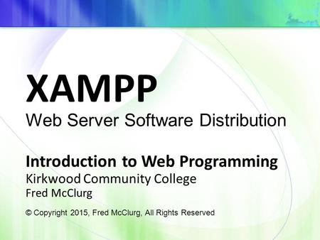XAMPP Introduction to Web Programming Kirkwood Community College Fred McClurg © Copyright 2015, Fred McClurg, All Rights Reserved Web Server Software Distribution.