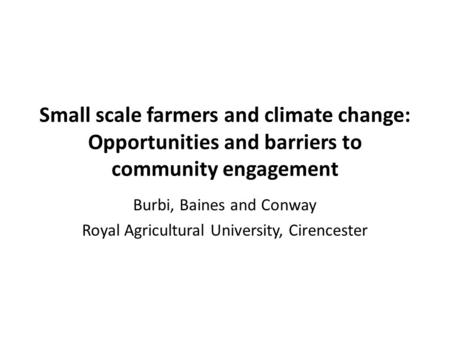 Small scale farmers and climate change: Opportunities and barriers to community engagement Burbi, Baines and Conway Royal Agricultural University, Cirencester.