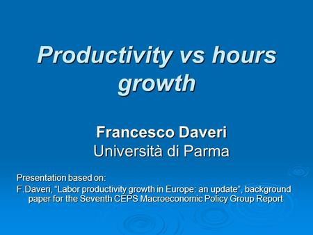 "Productivity vs hours growth Presentation based on: F.Daveri, ""Labor productivity growth in Europe: an update"", background paper for the Seventh CEPS Macroeconomic."