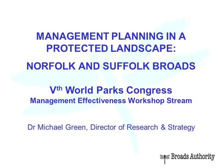 MANAGEMENT PLANNING IN A PROTECTED LANDSCAPE: NORFOLK AND SUFFOLK BROADS V th World Parks Congress Management Effectiveness Workshop Stream Dr Michael.
