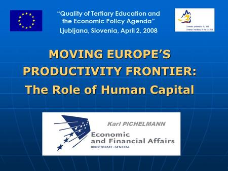 "MOVING EUROPE'S PRODUCTIVITY FRONTIER: The Role of Human Capital Karl PICHELMANN ""Quality of Tertiary Education and the Economic Policy Agenda"" Ljubljana,"