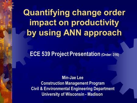 Quantifying change order impact on productivity by using ANN approach ECE 539 Project Presentation (Order: 316) Min-Jae Lee Construction Management Program.