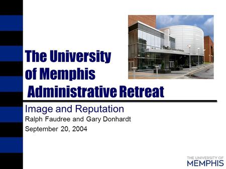 The University of Memphis Administrative Retreat Image and Reputation Ralph Faudree and Gary Donhardt September 20, 2004.