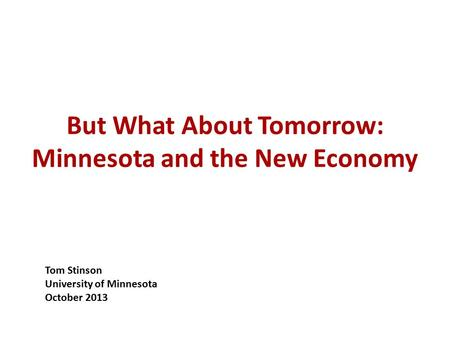 But What About Tomorrow: Minnesota and the New Economy Tom Stinson University of Minnesota October 2013.