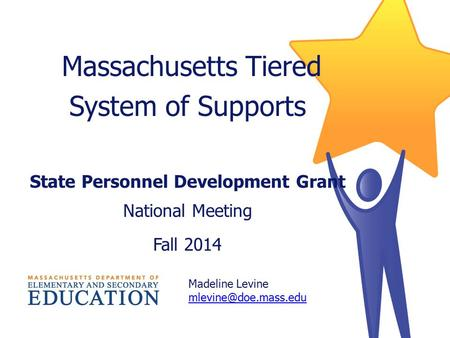 Massachusetts Tiered System of Supports State Personnel Development Grant National Meeting Fall 2014 Madeline Levine