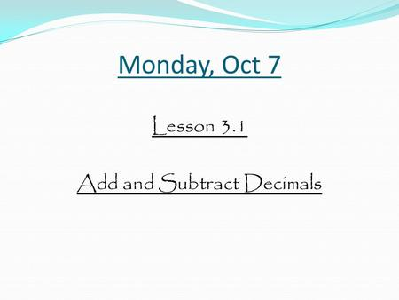 Monday, Oct 7 Lesson 3.1 Add and Subtract Decimals.