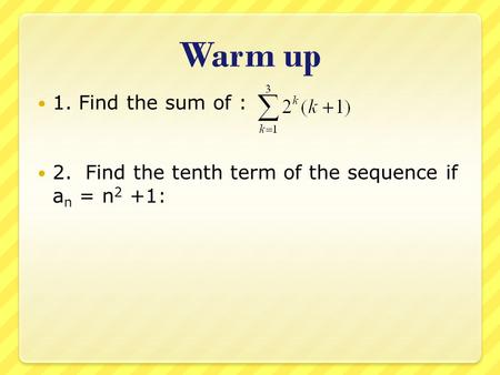 Warm up 1. Find the sum of : 2. Find the tenth term of the sequence if an = n2 +1: 4 + 12 + 32 = 48 101.