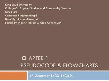 CHAPTER 1 PSEUDOCODE & FLOWCHARTS 1 st Semester 1433-1434 H King Saud University College Of Applied Studies and Community Services CSC 1101 Computer Programming-1.